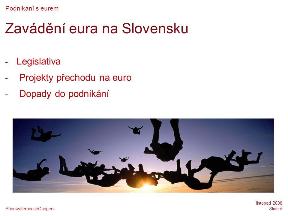 PricewaterhouseCoopers listopad 2008 Slide 5 Zavádění eura na Slovensku - Legislativa - Projekty přechodu na euro - Dopady do podnikání Podnikání s eurem