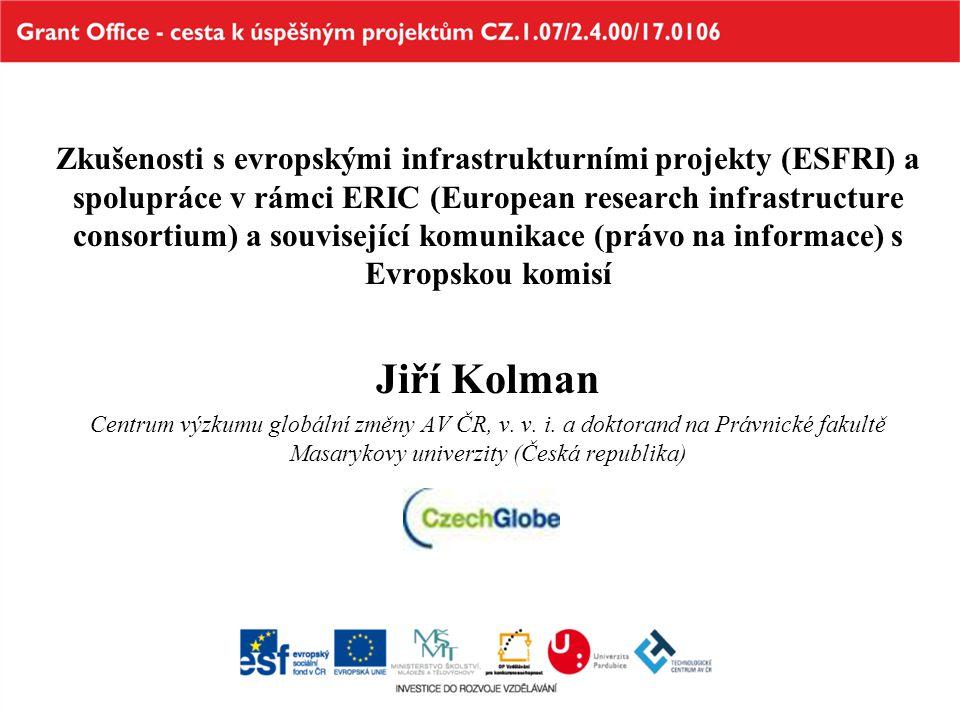 Zkušenosti s evropskými infrastrukturními projekty (ESFRI) a spolupráce v rámci ERIC (European research infrastructure consortium) a související komunikace (právo na informace) s Evropskou komisí Jiří Kolman Centrum výzkumu globální změny AV ČR, v.