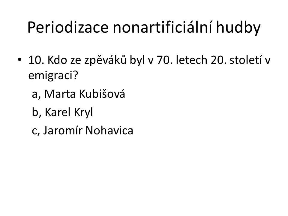 Periodizace nonartificiální hudby 10. Kdo ze zpěváků byl v 70. letech 20. století v emigraci? a, Marta Kubišová b, Karel Kryl c, Jaromír Nohavica