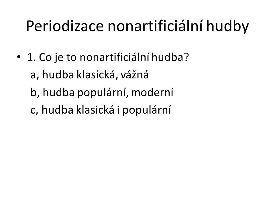 Periodizace nonartificiální hudby 1. Co je to nonartificiální hudba? a, hudba klasická, vážná b, hudba populární, moderní c, hudba klasická i populárn