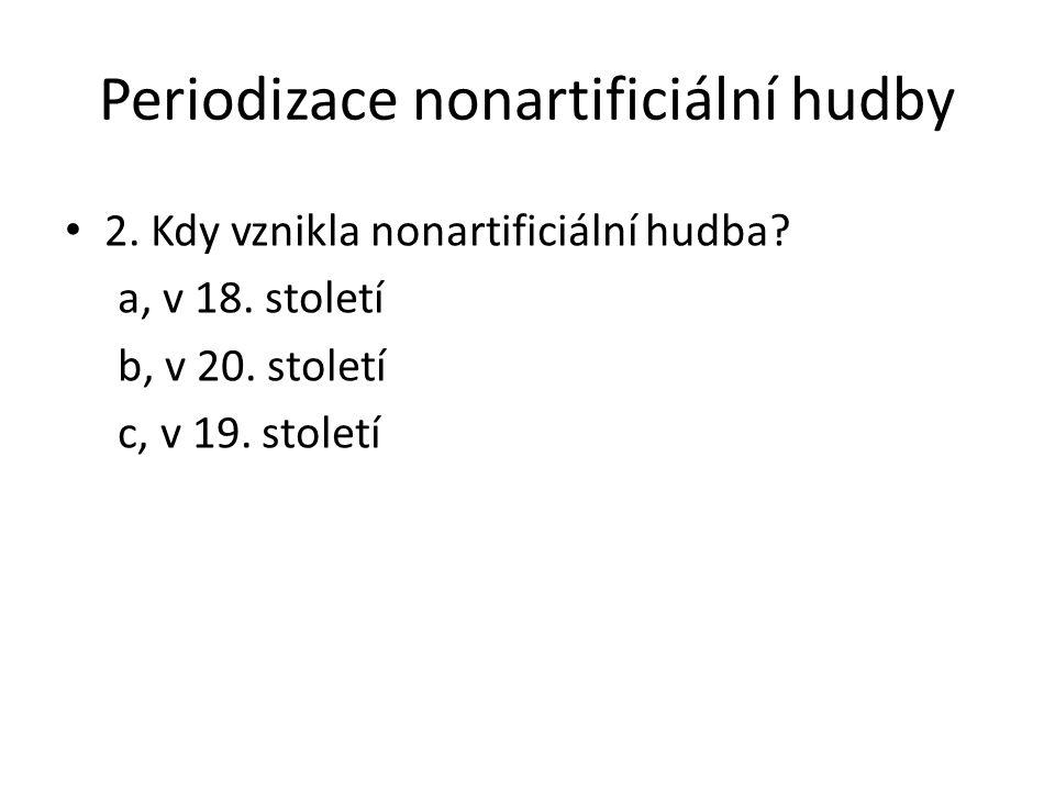 Periodizace nonartificiální hudby 2. Kdy vznikla nonartificiální hudba? a, v 18. století b, v 20. století c, v 19. století