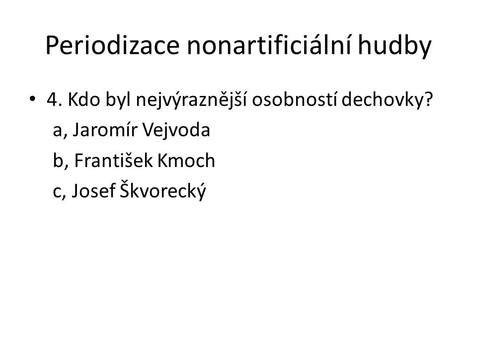 Periodizace nonartificiální hudby 4. Kdo byl nejvýraznější osobností dechovky? a, Jaromír Vejvoda b, František Kmoch c, Josef Škvorecký