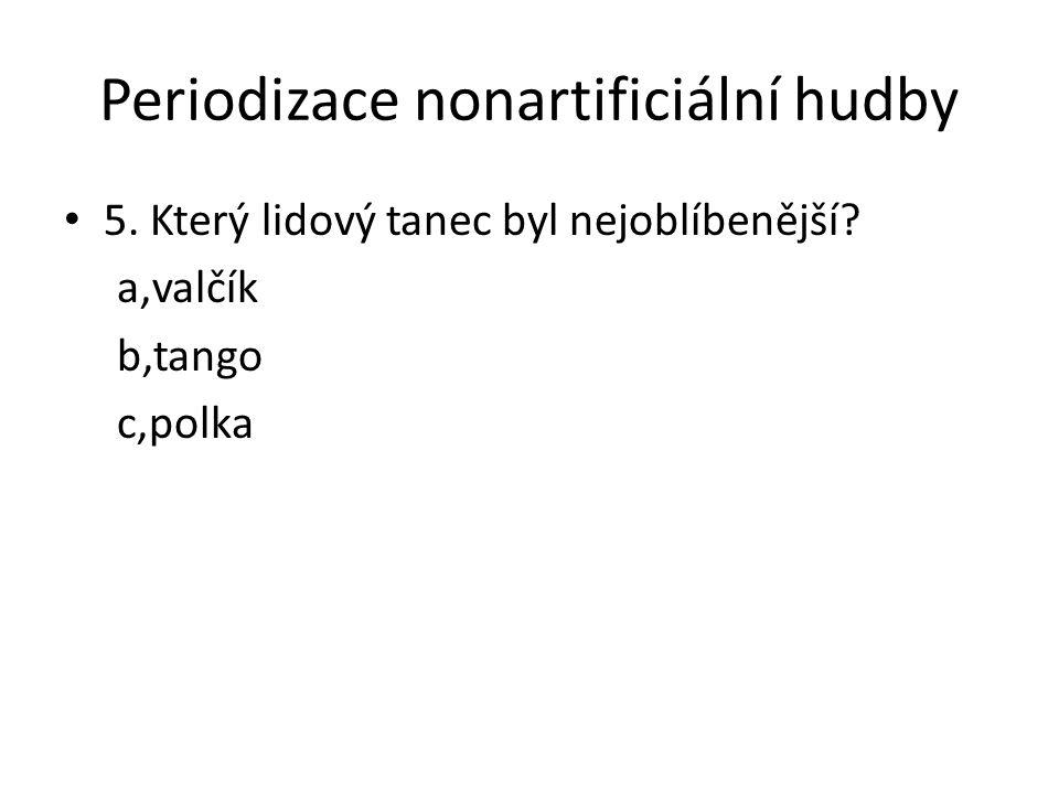 Periodizace nonartificiální hudby 5. Který lidový tanec byl nejoblíbenější? a,valčík b,tango c,polka