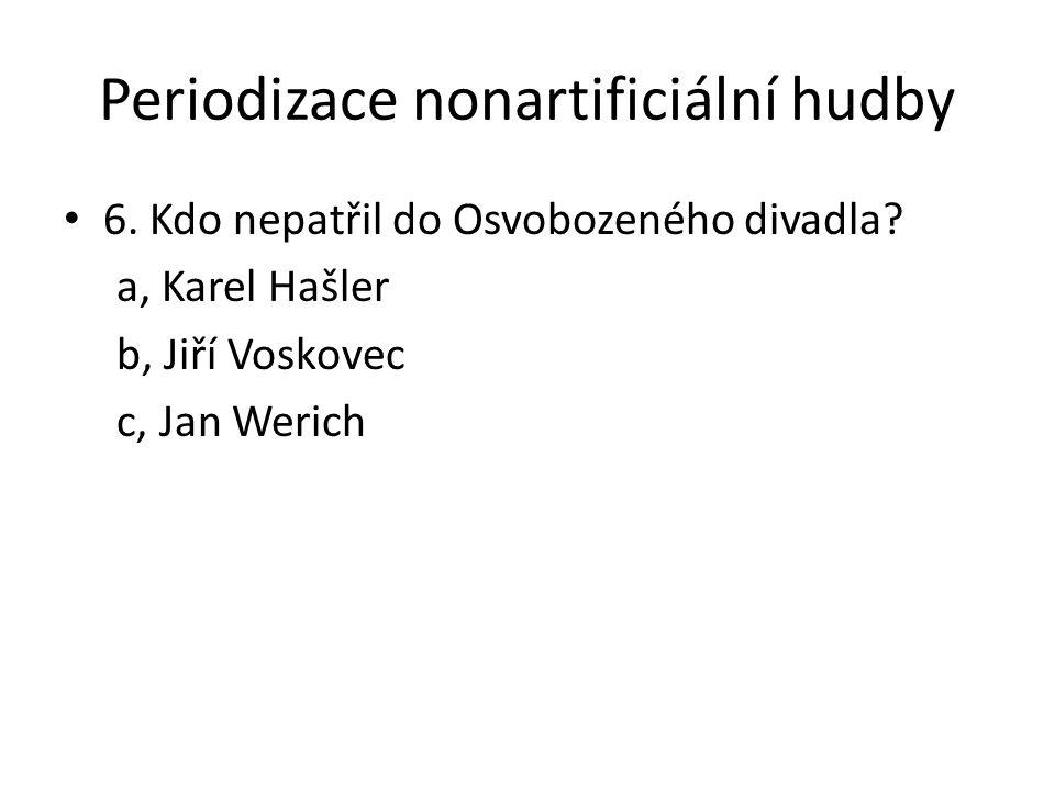 Periodizace nonartificiální hudby 6. Kdo nepatřil do Osvobozeného divadla? a, Karel Hašler b, Jiří Voskovec c, Jan Werich