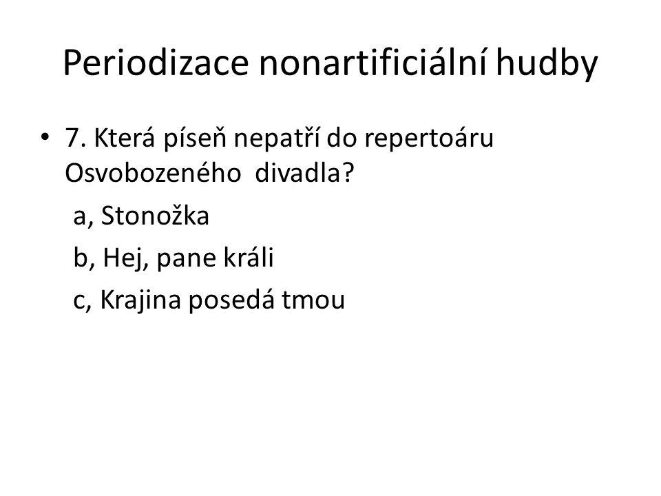 Periodizace nonartificiální hudby 7. Která píseň nepatří do repertoáru Osvobozeného divadla? a, Stonožka b, Hej, pane králi c, Krajina posedá tmou