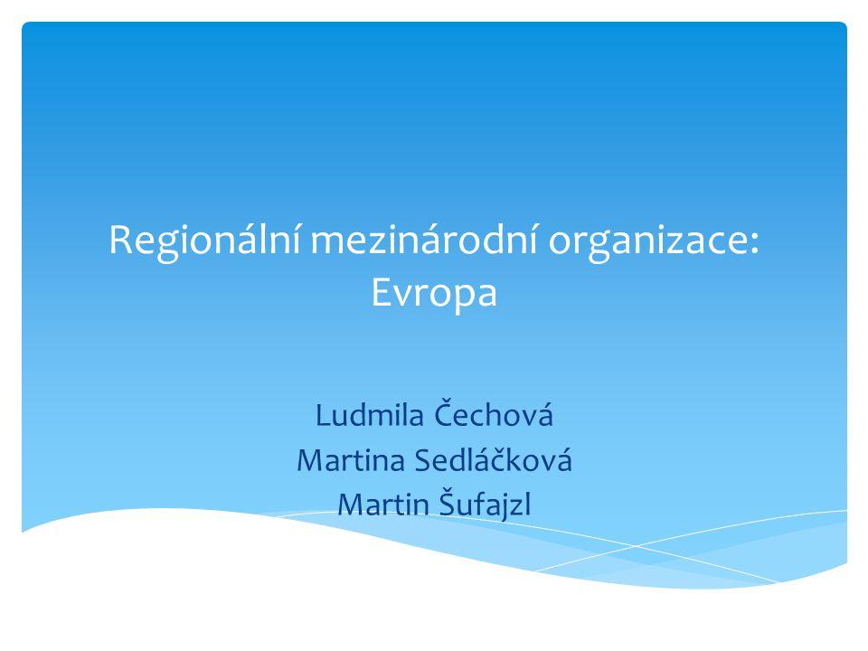 Regionální mezinárodní organizace: Evropa Ludmila Čechová Martina Sedláčková Martin Šufajzl