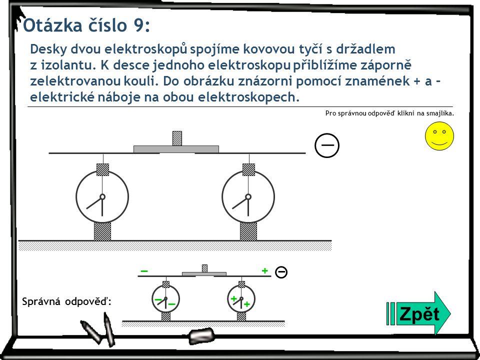 Otázka číslo 9: Desky dvou elektroskopů spojíme kovovou tyčí s držadlem z izolantu. K desce jednoho elektroskopu přiblížíme záporně zelektrovanou koul