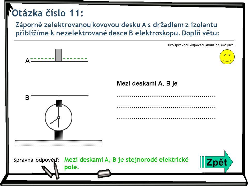 Otázka číslo 11: Záporně zelektrovanou kovovou desku A s držadlem z izolantu přiblížíme k nezelektrované desce B elektroskopu. Doplň větu: Zpět Správn