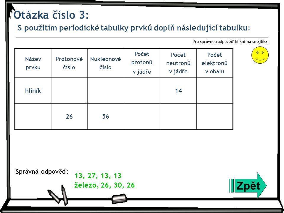Otázka číslo 3: S použitím periodické tabulky prvků doplň následující tabulku: Zpět Správná odpověď: Pro správnou odpověď klikni na smajlíka. 13, 27,