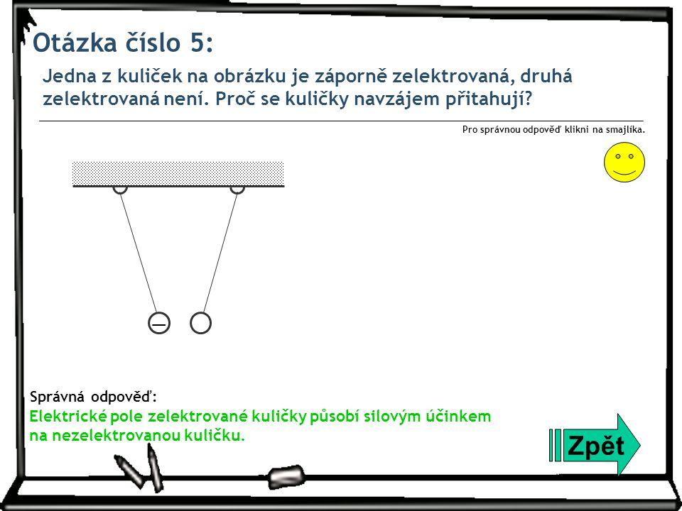 Otázka číslo 5: Jedna z kuliček na obrázku je záporně zelektrovaná, druhá zelektrovaná není. Proč se kuličky navzájem přitahují? Zpět Správná odpověď: