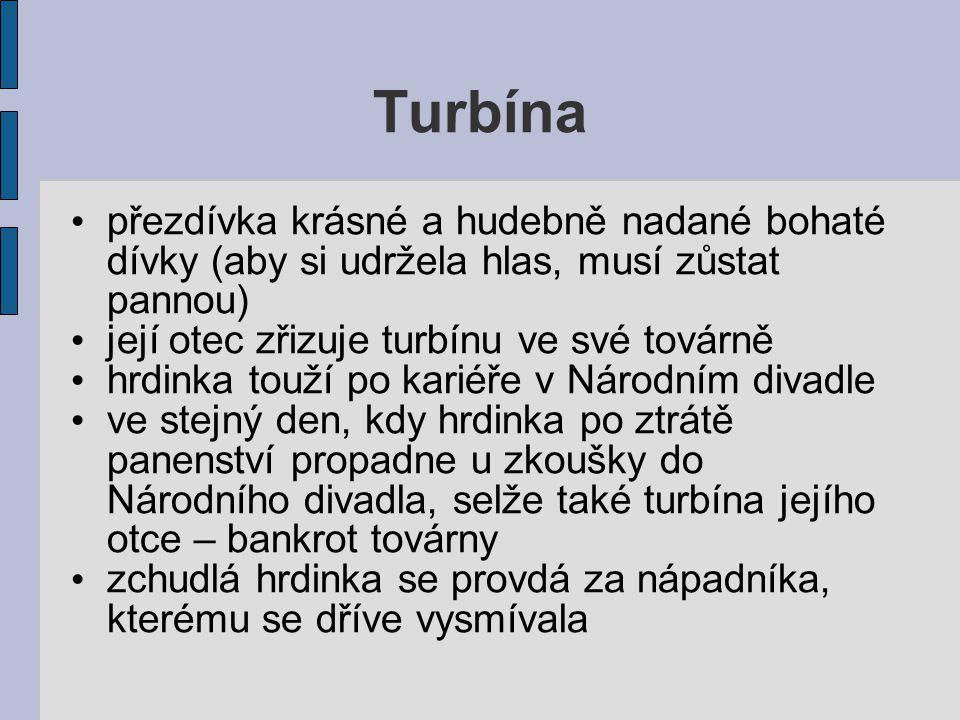 Turbína přezdívka krásné a hudebně nadané bohaté dívky (aby si udržela hlas, musí zůstat pannou) její otec zřizuje turbínu ve své továrně hrdinka touž