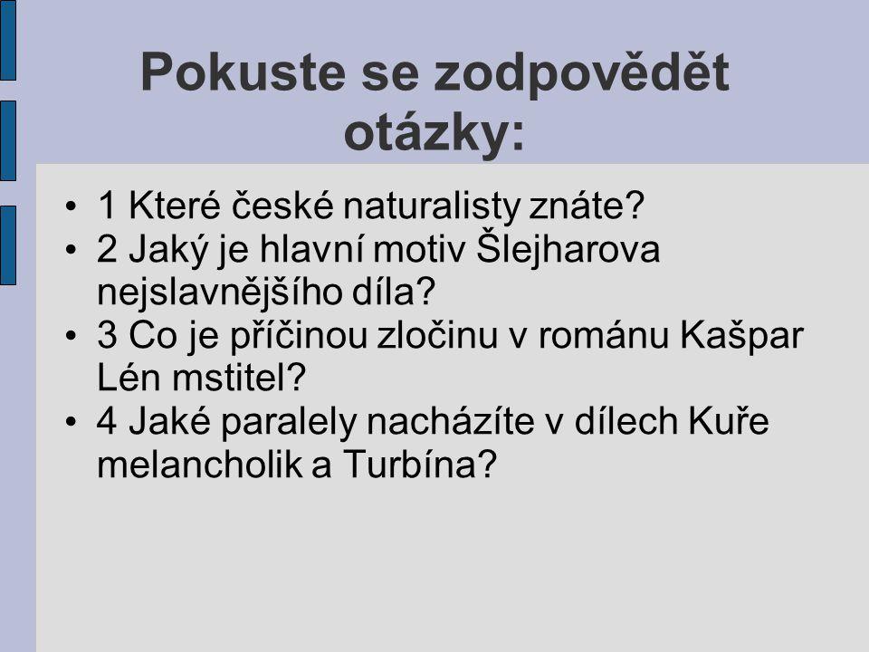 Pokuste se zodpovědět otázky: 1 Které české naturalisty znáte? 2 Jaký je hlavní motiv Šlejharova nejslavnějšího díla? 3 Co je příčinou zločinu v román