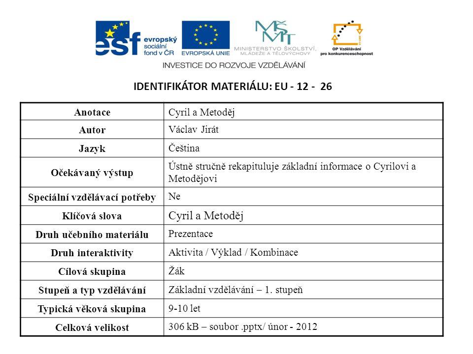 IDENTIFIKÁTOR MATERIÁLU: EU - 12 - 26 AnotaceCyril a Metoděj Autor Václav Jirát Jazyk Čeština Očekávaný výstup Ústně stručně rekapituluje základní inf