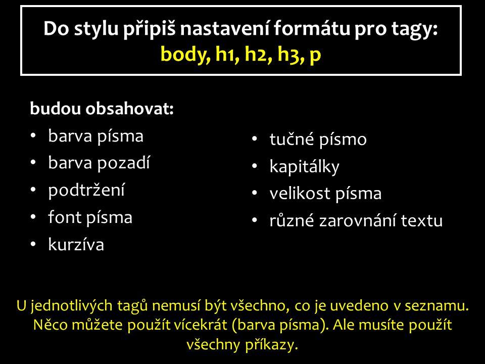 Do stylu připiš nastavení formátu pro tagy: body, h1, h2, h3, p budou obsahovat: barva písma barva pozadí podtržení font písma kurzíva tučné písmo kapitálky velikost písma různé zarovnání textu U jednotlivých tagů nemusí být všechno, co je uvedeno v seznamu.