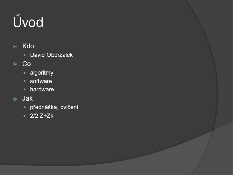 Úvod  Kdo David Obdržálek  Co algoritmy software hardware  Jak přednáška, cvičení 2/2 Z+Zk