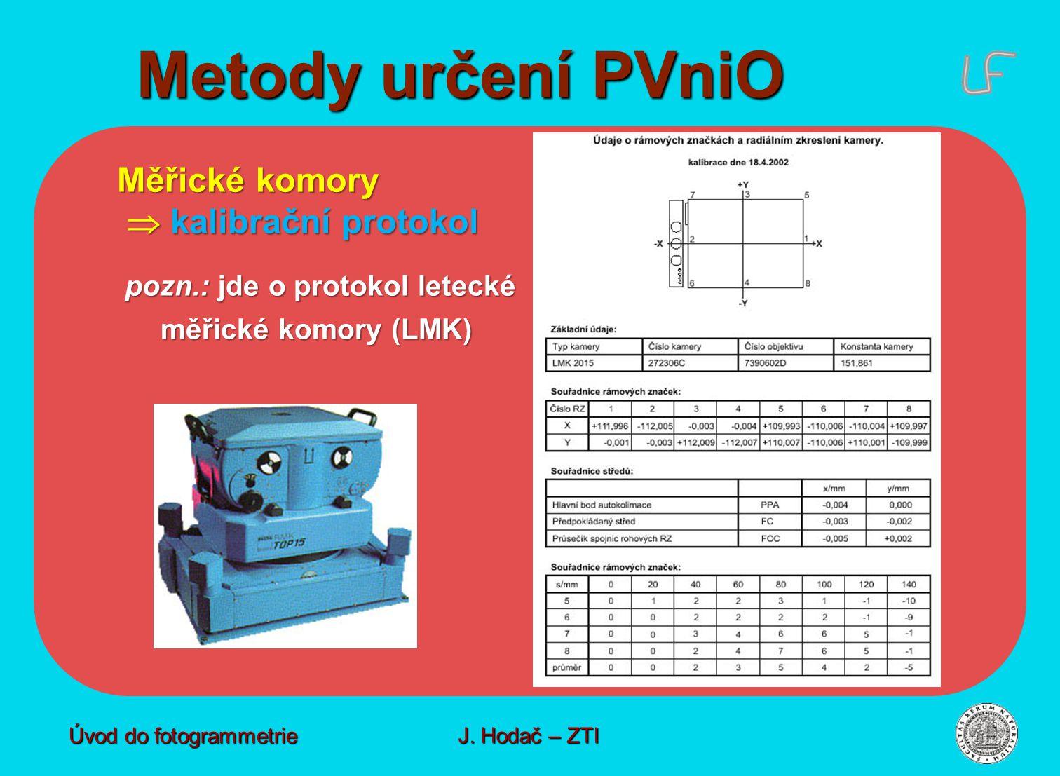 Metody určení PVniO Úvod do fotogrammetrie J. Hodač – ZTI Měřické komory  kalibrační protokol  kalibrační protokol pozn.: jde o protokol letecké poz