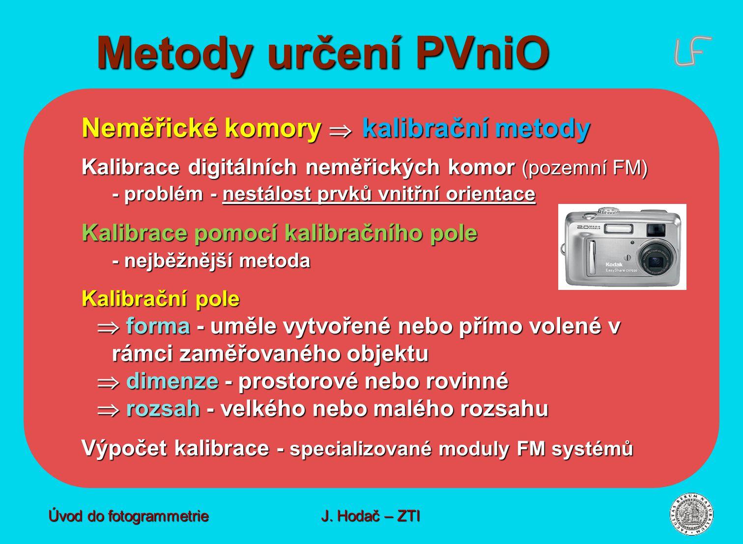 Metody určení PVniO Úvod do fotogrammetrie J. Hodač – ZTI Neměřické komory  kalibrační metody Kalibrace digitálních neměřických komor (pozemní FM) -