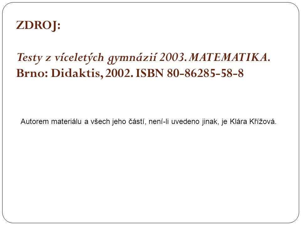 ZDROJ: Testy z víceletých gymnázií 2003. MATEMATIKA. Brno: Didaktis, 2002. ISBN 80-86285-58-8 Autorem materiálu a všech jeho částí, není-li uvedeno ji