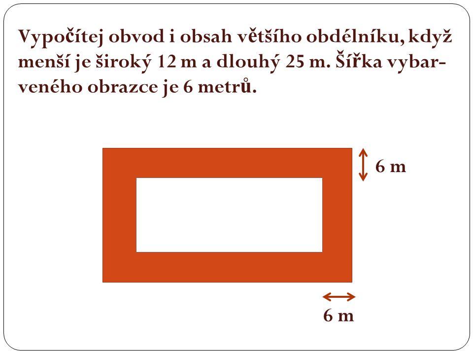 6 m Vypo č ítej obvod i obsah v ě tšího obdélníku, když menší je široký 12 m a dlouhý 25 m. Ší ř ka vybar- veného obrazce je 6 metr ů.
