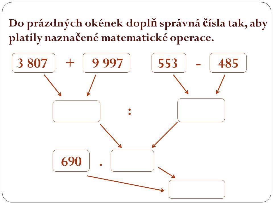 Do prázdných okének dopl ň správná č ísla tak, aby platily nazna č ené matematické operace. 3 807 + 9 997 553 - 485 : 690.
