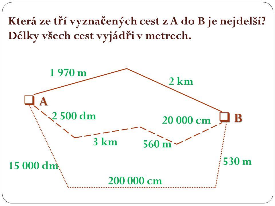 Která ze t ř í vyzna č ených cest z A do B je nejdelší? Délky všech cest vyjád ř i v metrech. A A B BA A B B 1 970 m 2 km 15 000 dm 200 000 cm 5