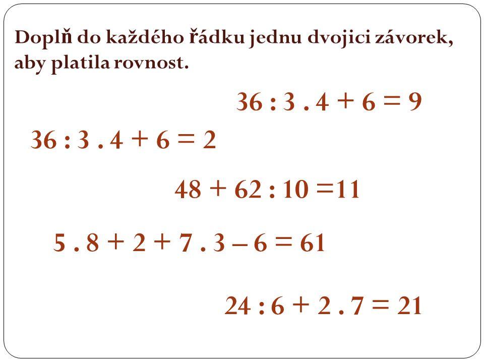 Dopl ň do každého ř ádku jednu dvojici závorek, aby platila rovnost. 36 : 3. 4 + 6 = 9 36 : 3. 4 + 6 = 2 48 + 62 : 10 =11 5. 8 + 2 + 7. 3 – 6 = 61 24