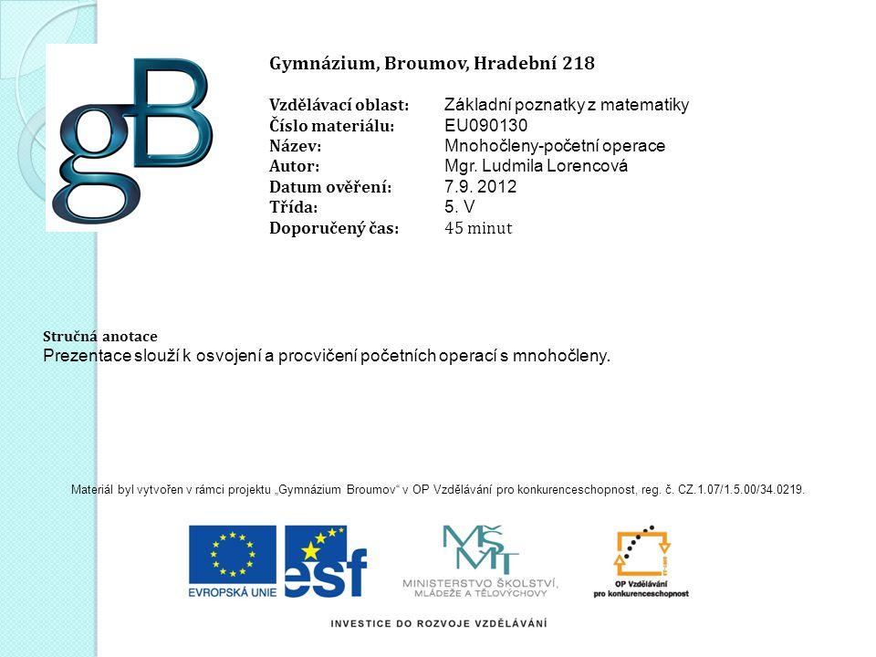 Gymnázium, Broumov, Hradební 218 Vzdělávací oblast: Základní poznatky z matematiky Číslo materiálu: EU090130 Název: Mnohočleny-početní operace Autor:
