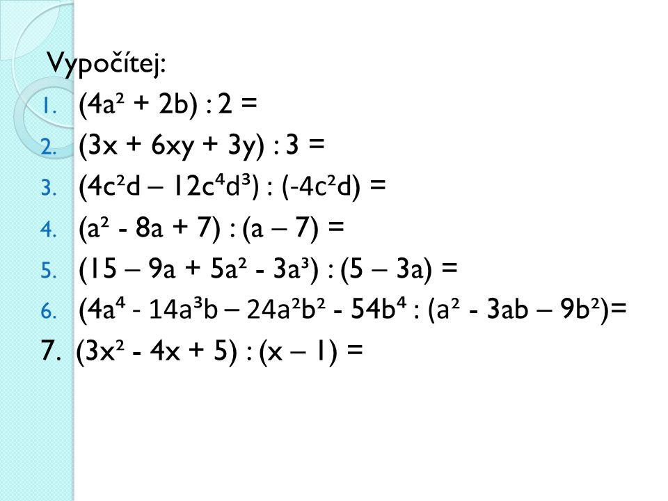 Vypočítej: 1. (4a² + 2b) : 2 = 2. (3x + 6xy + 3y) : 3 = 3. (4c²d – 12c ⁴d³) : (-4c ²d) = 4. (a² - 8a + 7) : (a – 7) = 5. (15 – 9a + 5a² - 3a³) : (5 –