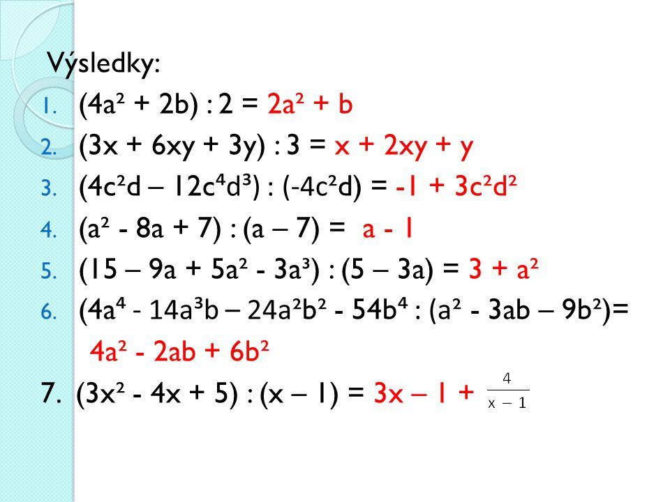 Výsledky: 1. (4a² + 2b) : 2 = 2a² + b 2. (3x + 6xy + 3y) : 3 = x + 2xy + y 3. (4c²d – 12c ⁴d³) : (-4c ²d) = -1 + 3c²d² 4. (a² - 8a + 7) : (a – 7) = a