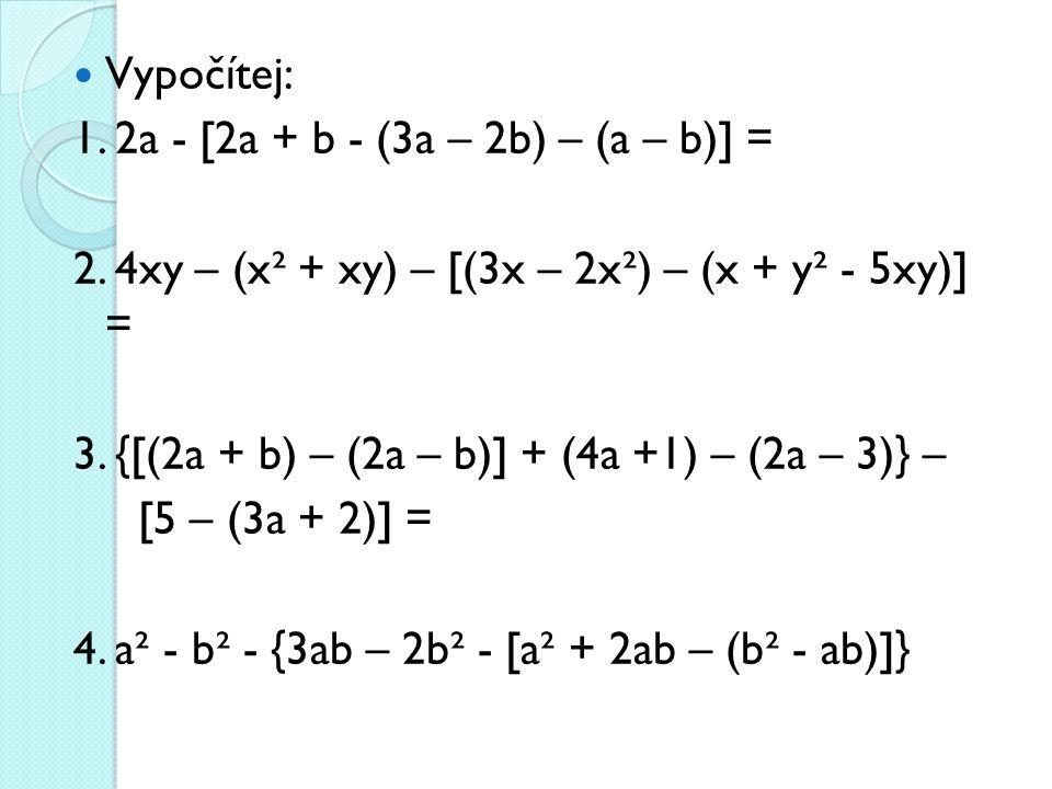Vypočítej: 1. 2a - [2a + b - (3a – 2b) – (a – b)] = 2. 4xy – (x² + xy) – [(3x – 2x²) – (x + y² - 5xy)] = 3. {[(2a + b) – (2a – b)] + (4a +1) – (2a – 3