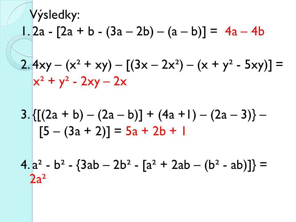 Výsledky: 1. 2a - [2a + b - (3a – 2b) – (a – b)] = 4a – 4b 2. 4xy – (x² + xy) – [(3x – 2x²) – (x + y² - 5xy)] = x² + y² - 2xy – 2x 3. {[(2a + b) – (2a