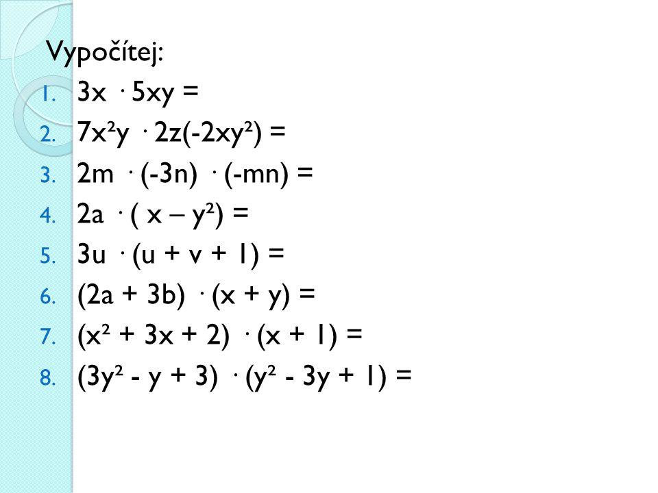 Vypočítej: 1. 3x · 5xy = 2. 7x²y · 2z(-2xy²) = 3. 2m · (-3n) · (-mn) = 4. 2a · ( x – y²) = 5. 3u · (u + v + 1) = 6. (2a + 3b) · (x + y) = 7. (x² + 3x