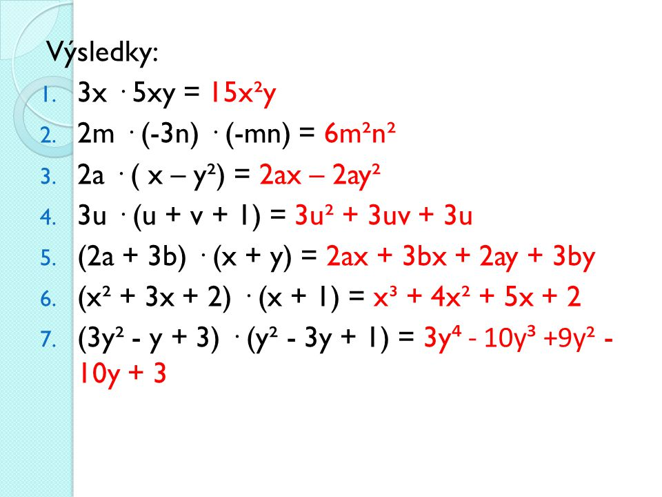 Výsledky: 1. 3x · 5xy = 15x²y 2. 2m · (-3n) · (-mn) = 6m²n² 3. 2a · ( x – y²) = 2ax – 2ay² 4. 3u · (u + v + 1) = 3u² + 3uv + 3u 5. (2a + 3b) · (x + y)