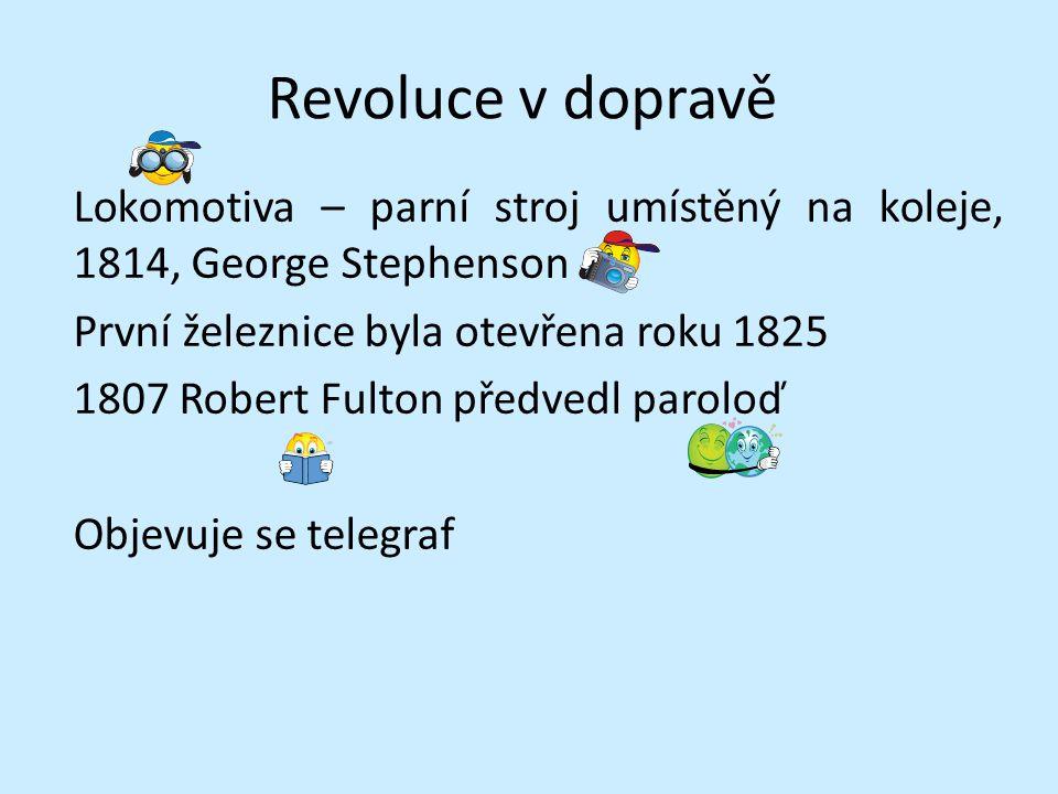 Revoluce v dopravě Lokomotiva – parní stroj umístěný na koleje, 1814, George Stephenson První železnice byla otevřena roku 1825 1807 Robert Fulton pře