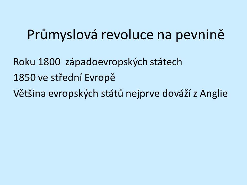 Průmyslová revoluce na pevnině Roku 1800 západoevropských státech 1850 ve střední Evropě Většina evropských států nejprve dováží z Anglie