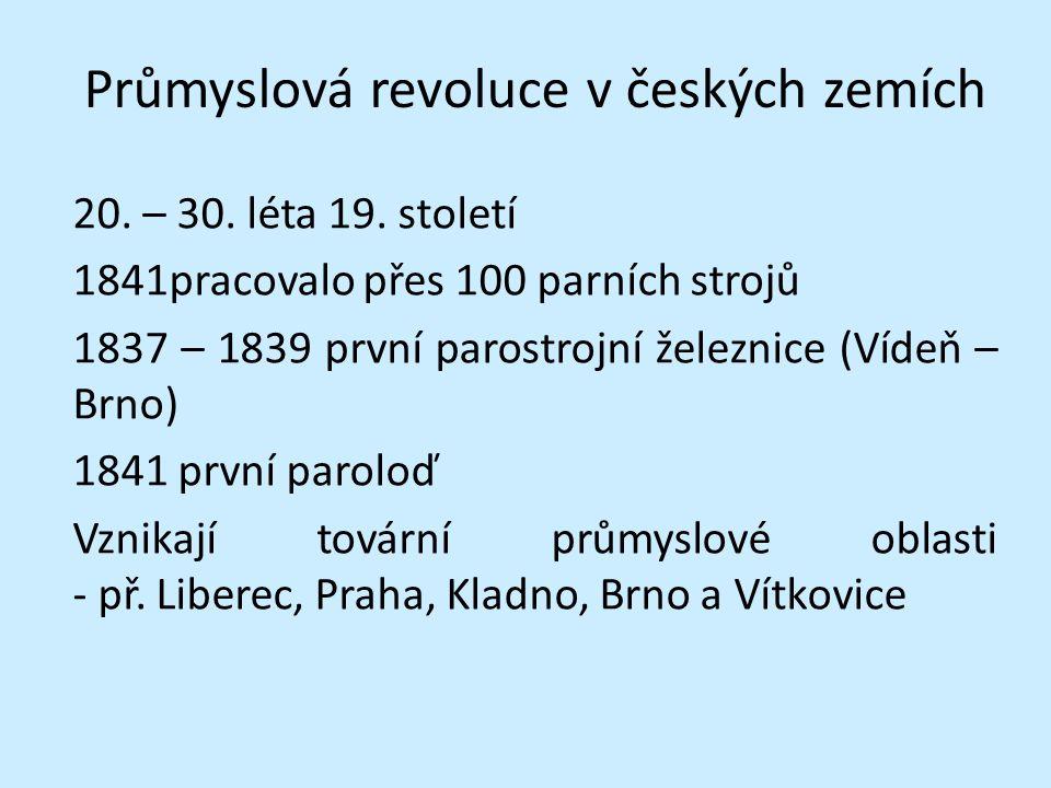 Průmyslová revoluce v českých zemích 20. – 30. léta 19. století 1841pracovalo přes 100 parních strojů 1837 – 1839 první parostrojní železnice (Vídeň –