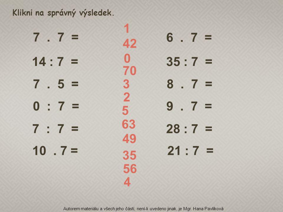 7. 5 = 14 : 7 = 6. 7 = 35 : 7 = 8. 7 = 0 : 7 =9. 7 = 7 : 7 = 7. 7 = 28 : 7 = 10. 7 =21 : 7 = Klikni na správný výsledek. 4 1 42 0 70 3 2 5 63 49 35 56