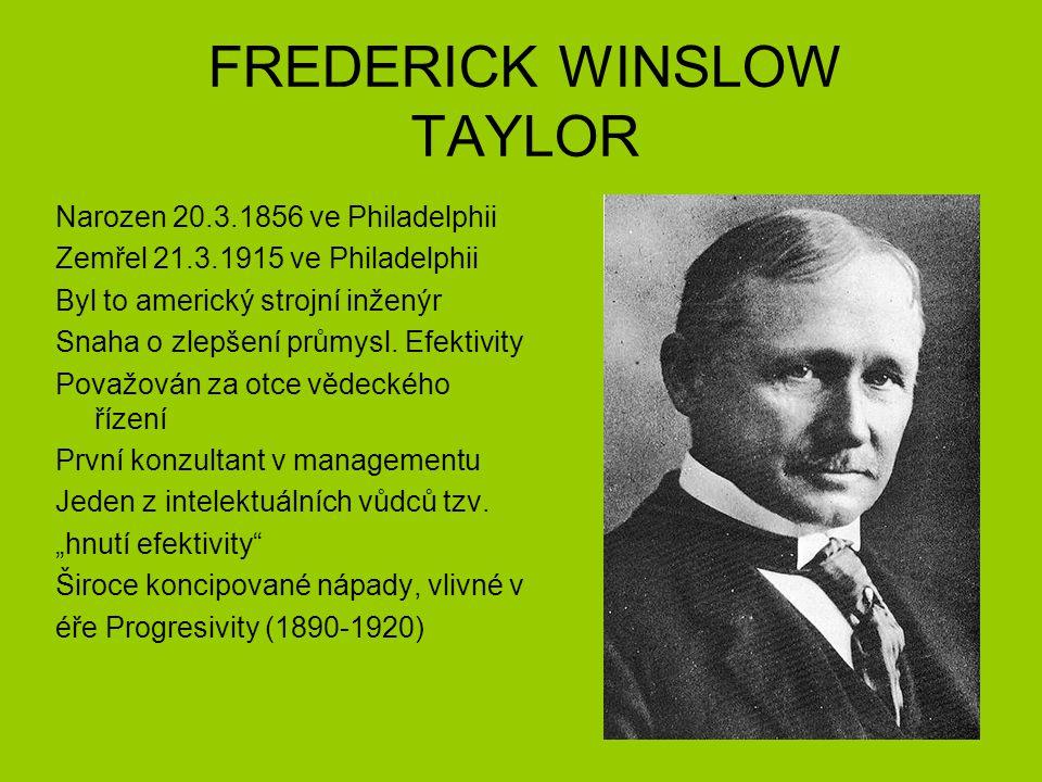 FREDERICK WINSLOW TAYLOR Narozen 20.3.1856 ve Philadelphii Zemřel 21.3.1915 ve Philadelphii Byl to americký strojní inženýr Snaha o zlepšení průmysl.