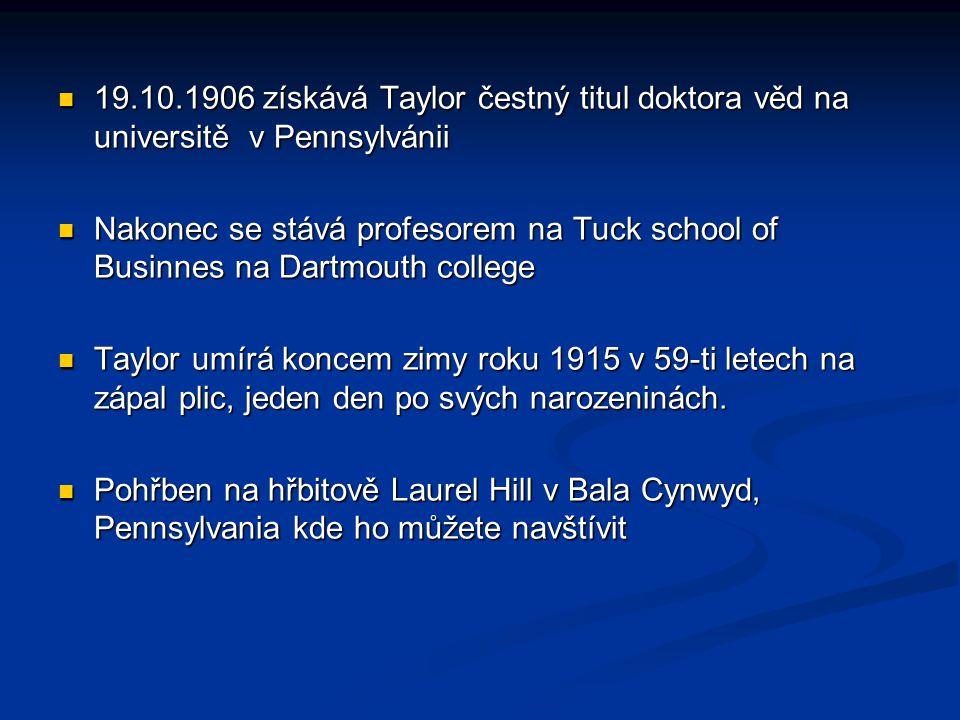19.10.1906 získává Taylor čestný titul doktora věd na universitě v Pennsylvánii 19.10.1906 získává Taylor čestný titul doktora věd na universitě v Pennsylvánii Nakonec se stává profesorem na Tuck school of Businnes na Dartmouth college Nakonec se stává profesorem na Tuck school of Businnes na Dartmouth college Taylor umírá koncem zimy roku 1915 v 59-ti letech na zápal plic, jeden den po svých narozeninách.