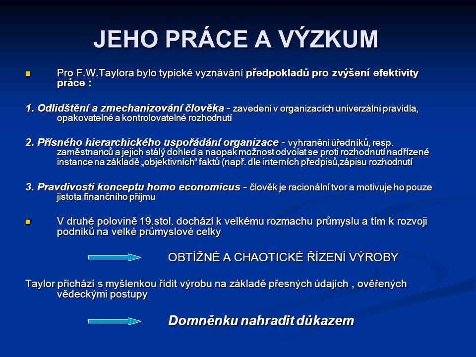 JEHO PRÁCE A VÝZKUM Pro F.W.Taylora bylo typické vyznávání předpokladů pro zvýšení efektivity práce : Pro F.W.Taylora bylo typické vyznávání předpokla
