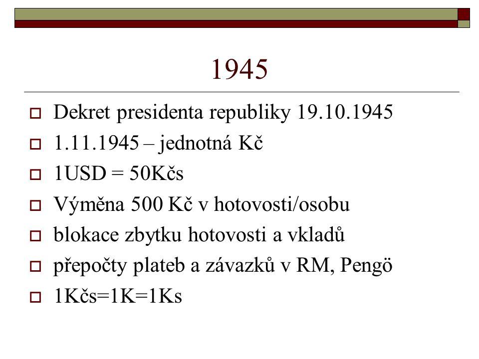 1945  Dekret presidenta republiky 19.10.1945  1.11.1945 – jednotná Kč  1USD = 50Kčs  Výměna 500 Kč v hotovosti/osobu  blokace zbytku hotovosti a