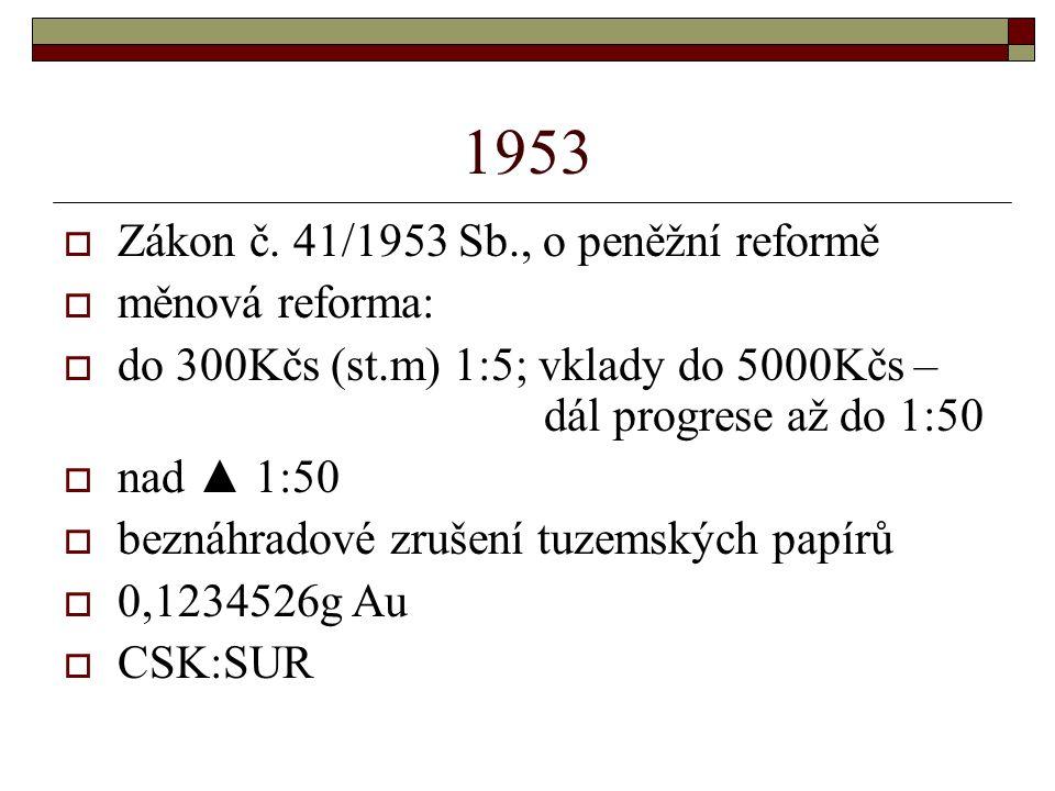 1953  Zákon č. 41/1953 Sb., o peněžní reformě  měnová reforma:  do 300Kčs (st.m) 1:5; vklady do 5000Kčs – dál progrese až do 1:50  nad ▲ 1:50  be