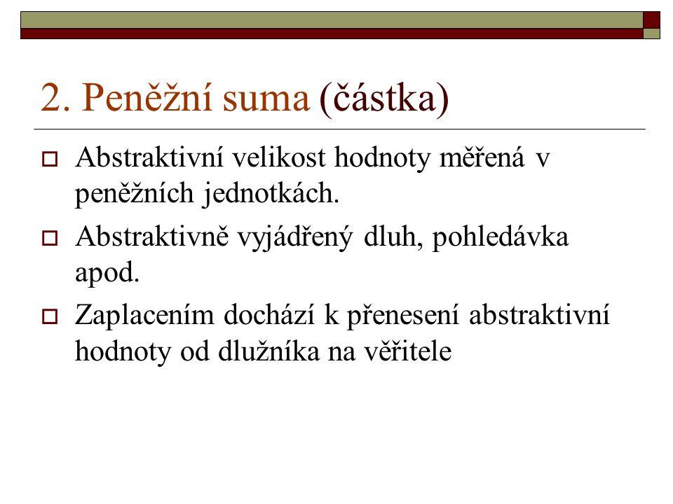 2. Peněžní suma (částka)  Abstraktivní velikost hodnoty měřená v peněžních jednotkách.  Abstraktivně vyjádřený dluh, pohledávka apod.  Zaplacením d