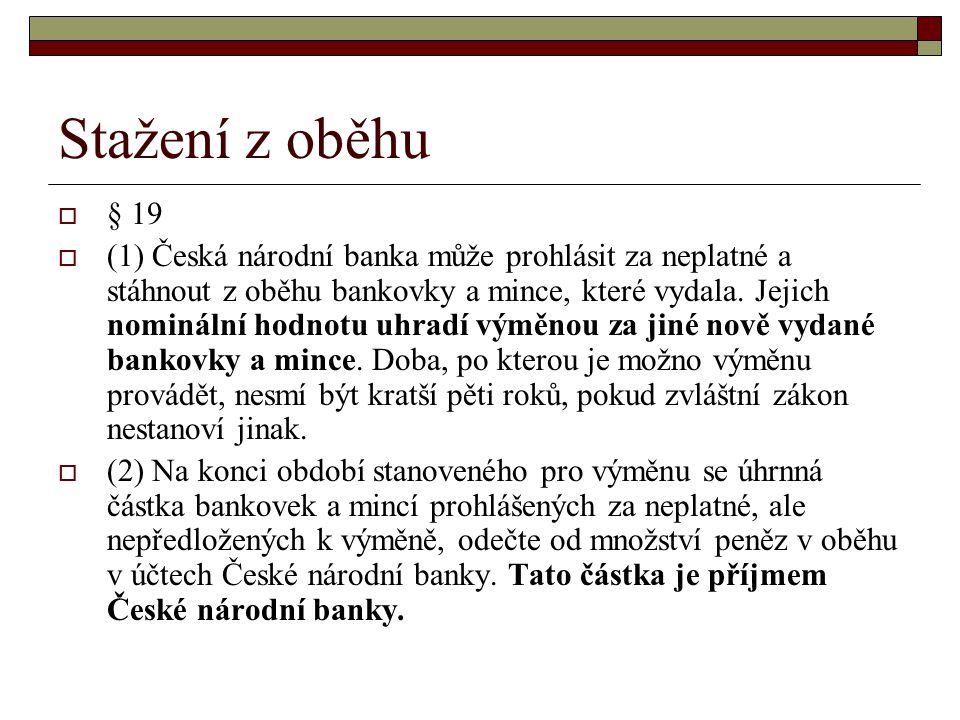 Stažení z oběhu  § 19  (1) Česká národní banka může prohlásit za neplatné a stáhnout z oběhu bankovky a mince, které vydala. Jejich nominální hodnot