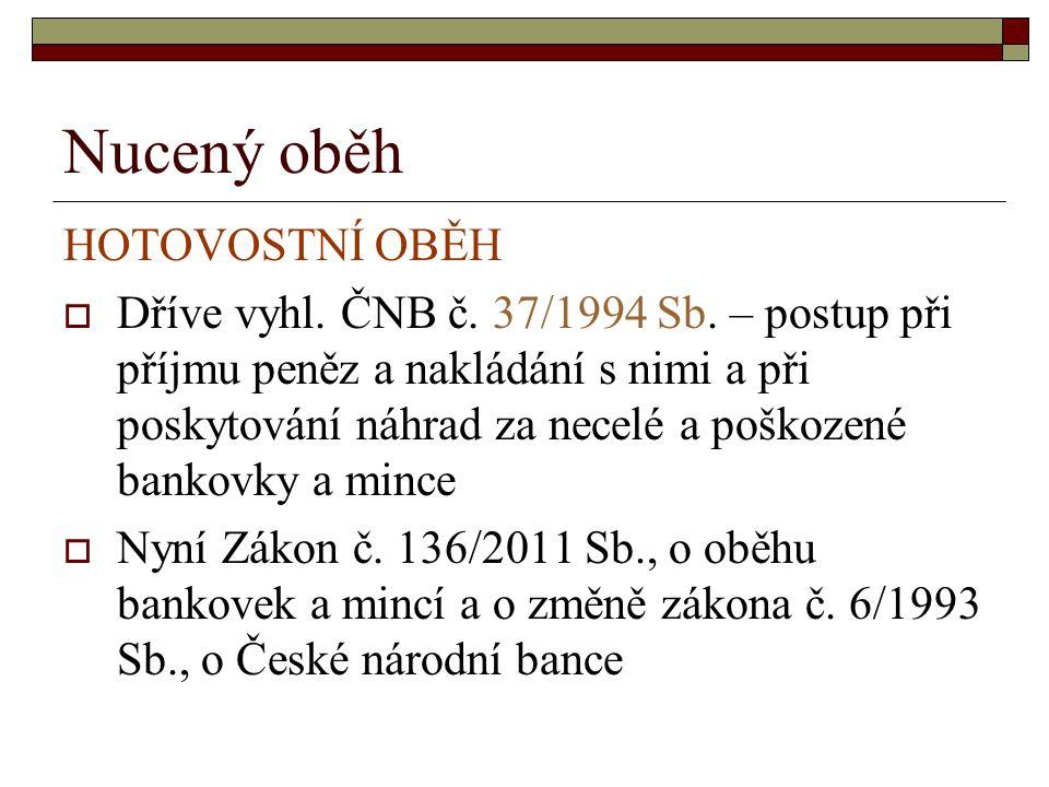 Nucený oběh HOTOVOSTNÍ OBĚH  Dříve vyhl. ČNB č. 37/1994 Sb. – postup při příjmu peněz a nakládání s nimi a při poskytování náhrad za necelé a poškoze