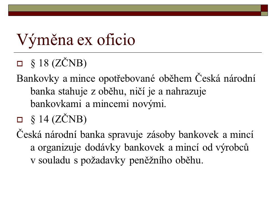 Výměna ex oficio  § 18 (ZČNB) Bankovky a mince opotřebované oběhem Česká národní banka stahuje z oběhu, ničí je a nahrazuje bankovkami a mincemi nový