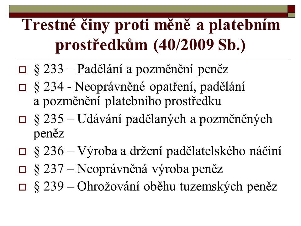 Trestné činy proti měně a platebním prostředkům (40/2009 Sb.)  § 233 – Padělání a pozměnění peněz  § 234 - Neoprávněné opatření, padělání a pozměněn