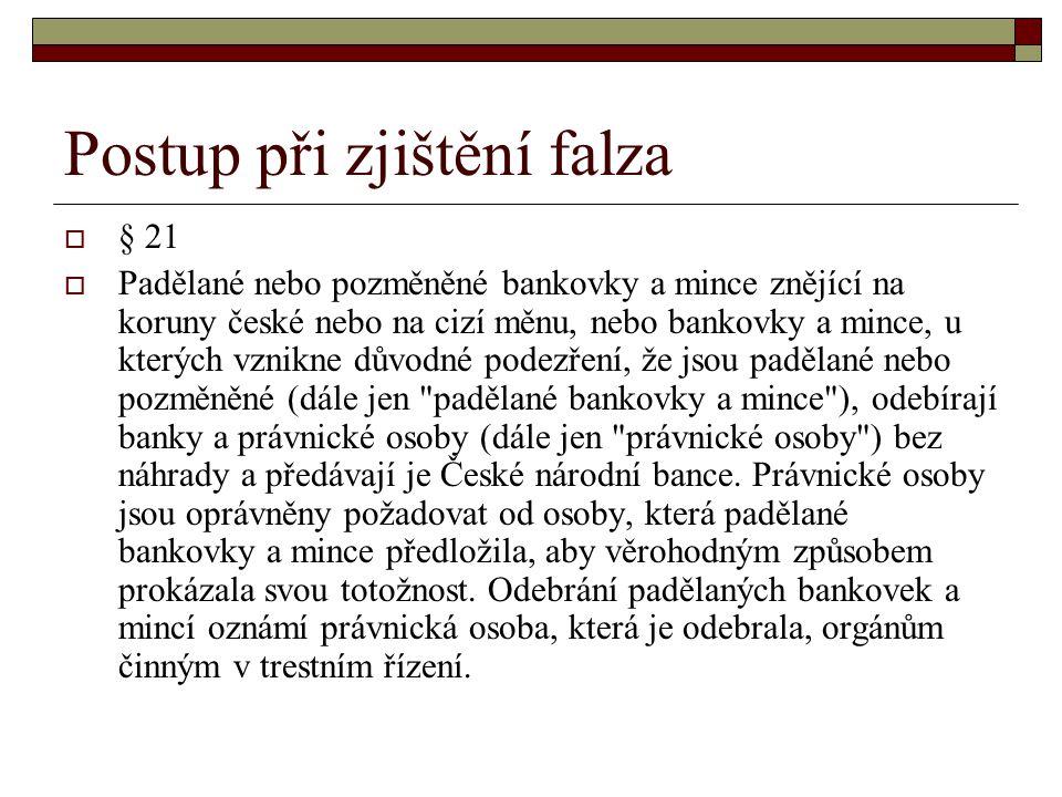 Postup při zjištění falza  § 21  Padělané nebo pozměněné bankovky a mince znějící na koruny české nebo na cizí měnu, nebo bankovky a mince, u kterýc