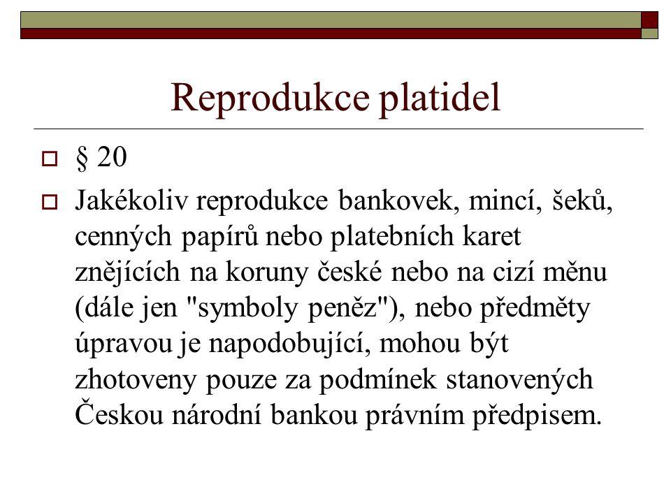 Reprodukce platidel  § 20  Jakékoliv reprodukce bankovek, mincí, šeků, cenných papírů nebo platebních karet znějících na koruny české nebo na cizí m