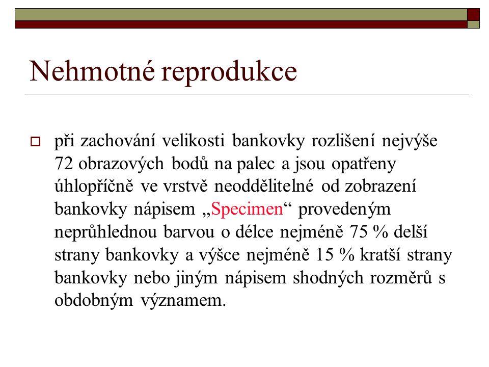 Nehmotné reprodukce  při zachování velikosti bankovky rozlišení nejvýše 72 obrazových bodů na palec a jsou opatřeny úhlopříčně ve vrstvě neodděliteln